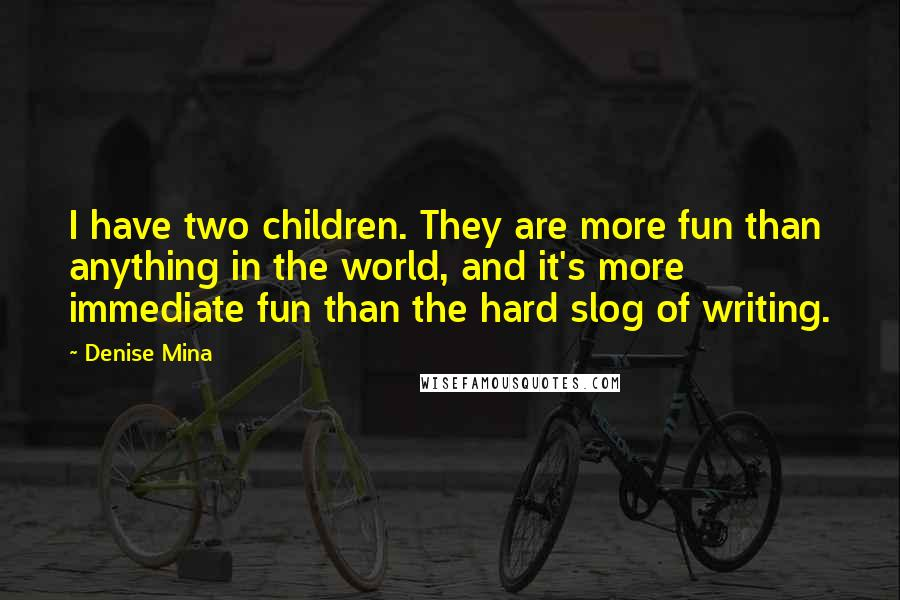 Denise Mina quotes: I have two children. They are more fun than anything in the world, and it's more immediate fun than the hard slog of writing.