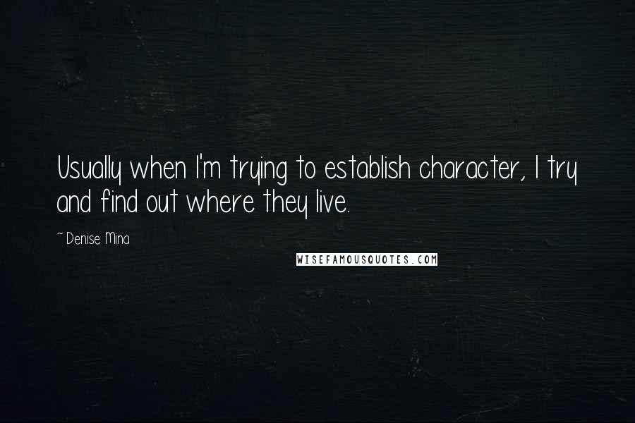 Denise Mina quotes: Usually when I'm trying to establish character, I try and find out where they live.