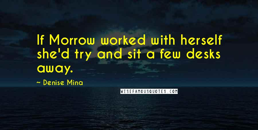 Denise Mina quotes: If Morrow worked with herself she'd try and sit a few desks away.