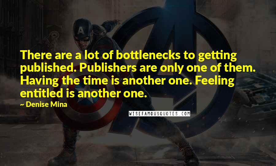 Denise Mina quotes: There are a lot of bottlenecks to getting published. Publishers are only one of them. Having the time is another one. Feeling entitled is another one.