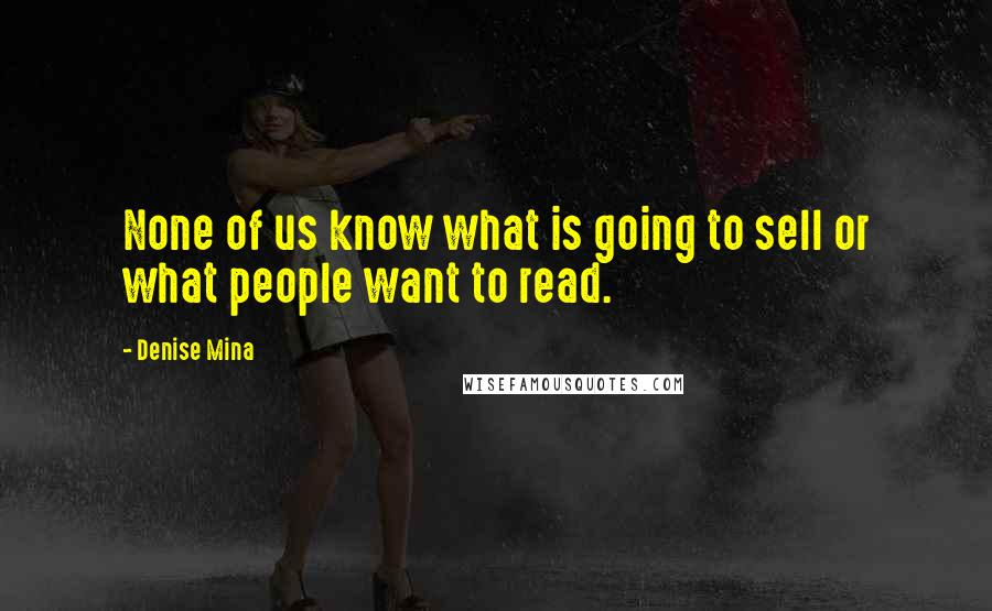 Denise Mina quotes: None of us know what is going to sell or what people want to read.