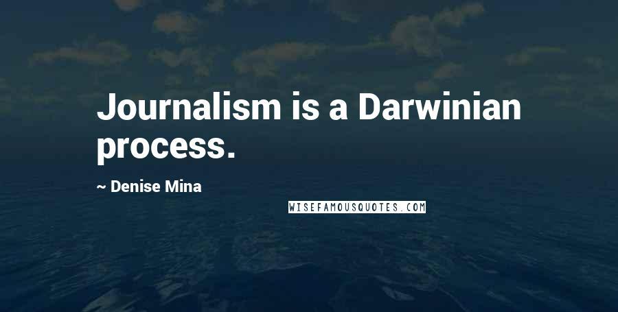 Denise Mina quotes: Journalism is a Darwinian process.