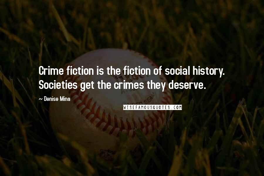 Denise Mina quotes: Crime fiction is the fiction of social history. Societies get the crimes they deserve.