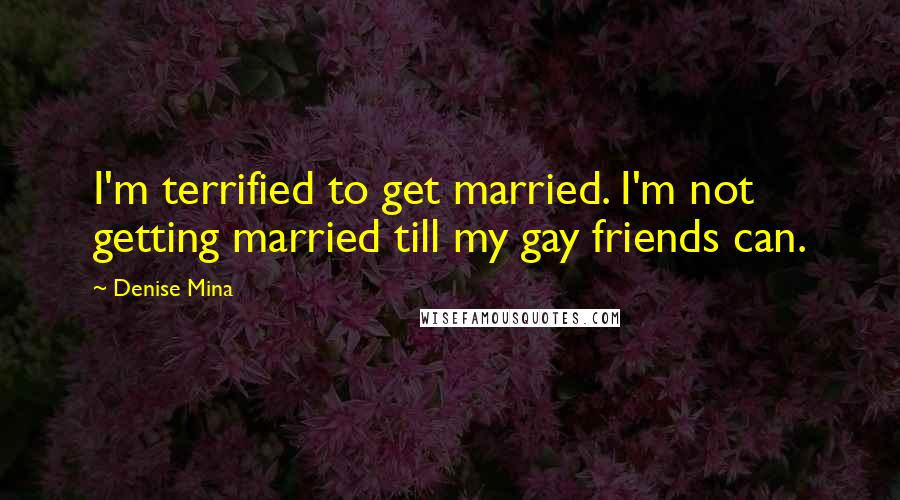 Denise Mina quotes: I'm terrified to get married. I'm not getting married till my gay friends can.