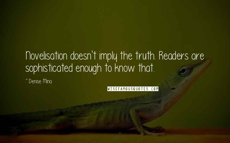 Denise Mina quotes: Novelisation doesn't imply the truth. Readers are sophisticated enough to know that.