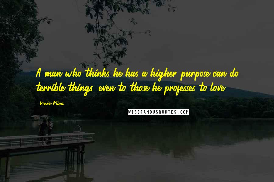 Denise Mina quotes: A man who thinks he has a higher purpose can do terrible things, even to those he professes to love.