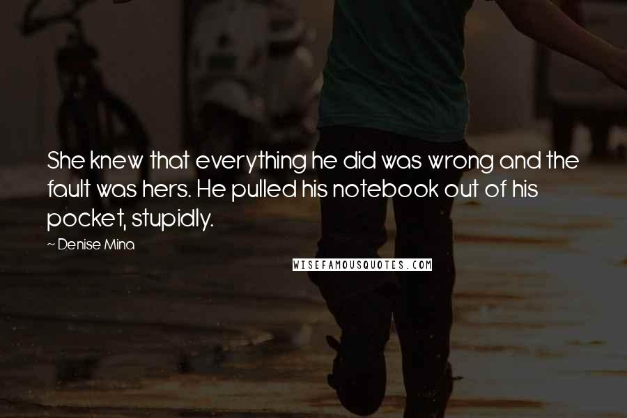 Denise Mina quotes: She knew that everything he did was wrong and the fault was hers. He pulled his notebook out of his pocket, stupidly.