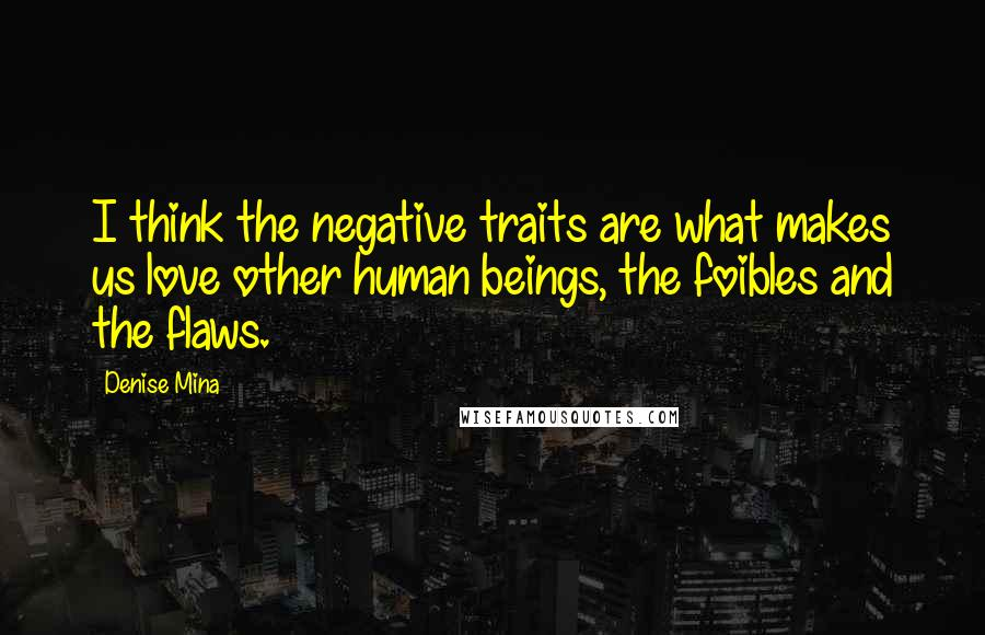 Denise Mina quotes: I think the negative traits are what makes us love other human beings, the foibles and the flaws.