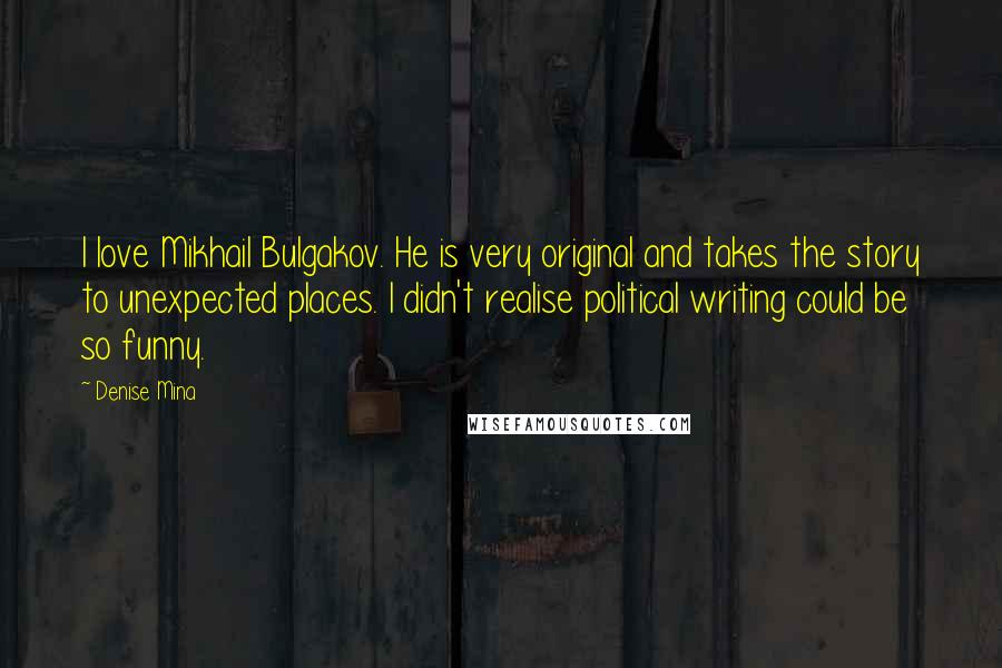 Denise Mina quotes: I love Mikhail Bulgakov. He is very original and takes the story to unexpected places. I didn't realise political writing could be so funny.