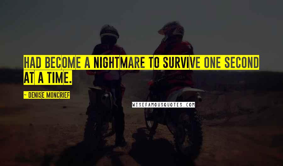 Denise Moncrief quotes: had become a nightmare to survive one second at a time.