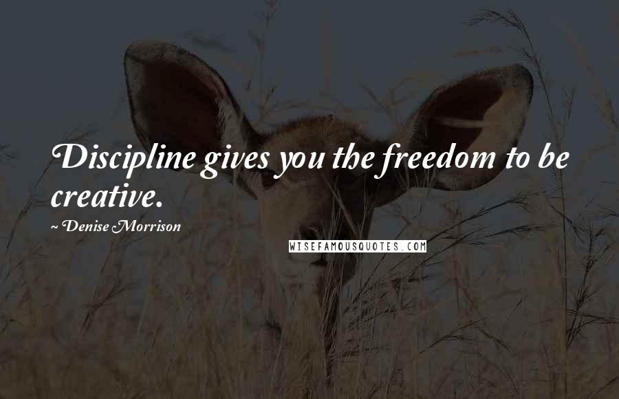 Denise Morrison quotes: Discipline gives you the freedom to be creative.