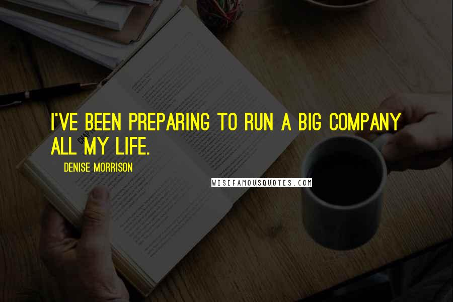 Denise Morrison quotes: I've been preparing to run a big company all my life.