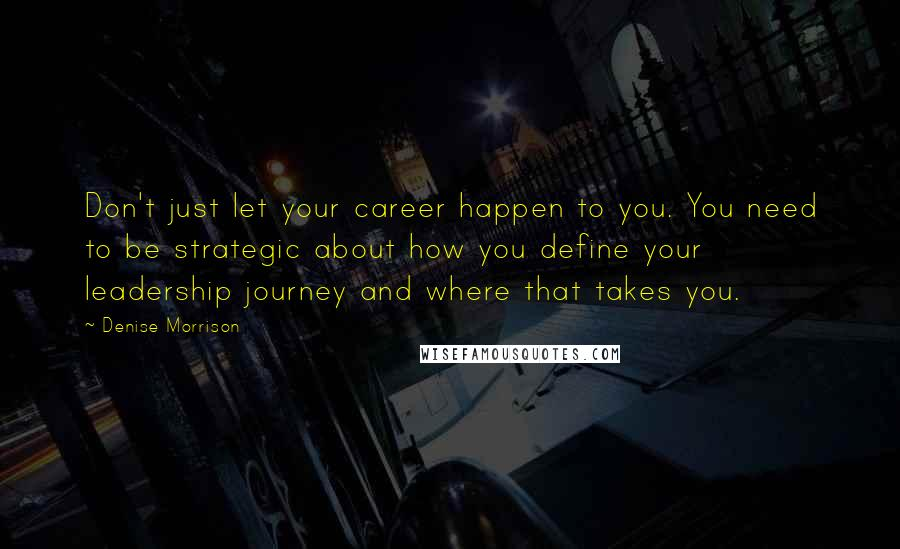 Denise Morrison quotes: Don't just let your career happen to you. You need to be strategic about how you define your leadership journey and where that takes you.