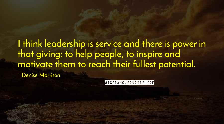 Denise Morrison quotes: I think leadership is service and there is power in that giving: to help people, to inspire and motivate them to reach their fullest potential.