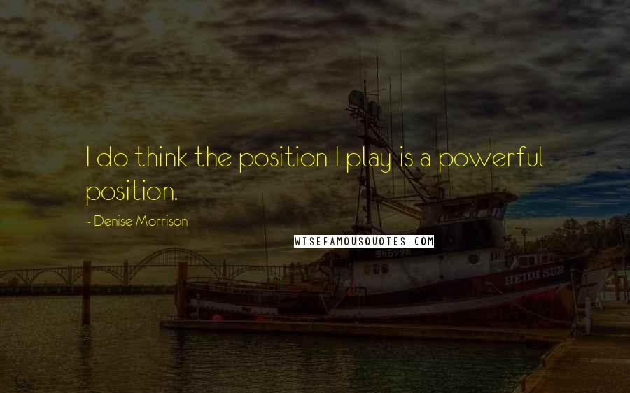 Denise Morrison quotes: I do think the position I play is a powerful position.