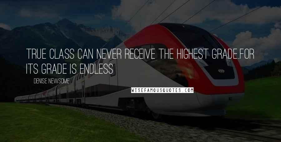 Denise Newsome quotes: True class can never receive the highest grade..for its grade is endless