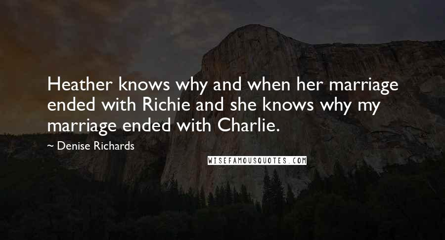 Denise Richards quotes: Heather knows why and when her marriage ended with Richie and she knows why my marriage ended with Charlie.
