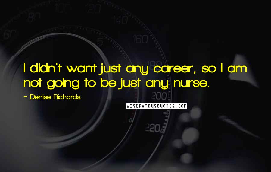 Denise Richards quotes: I didn't want just any career, so I am not going to be just any nurse.