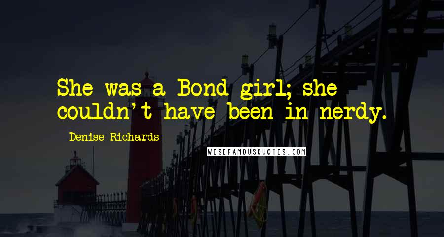 Denise Richards quotes: She was a Bond girl; she couldn't have been in nerdy.
