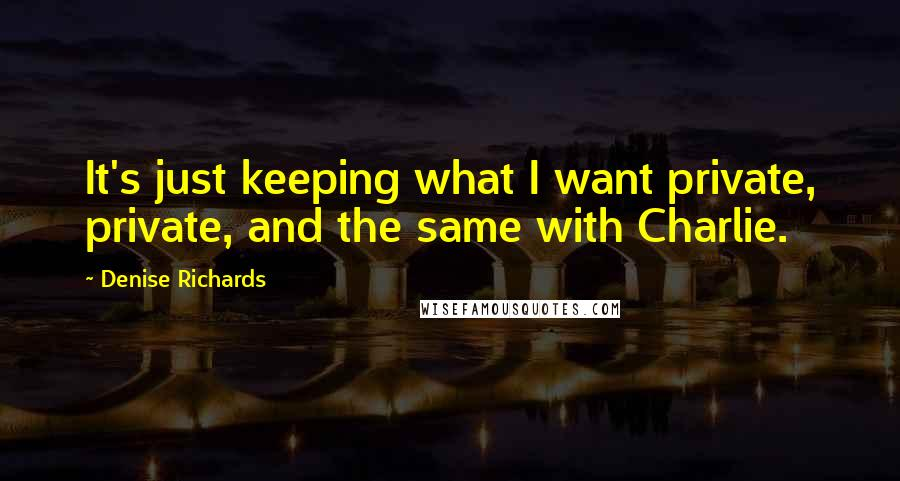 Denise Richards quotes: It's just keeping what I want private, private, and the same with Charlie.