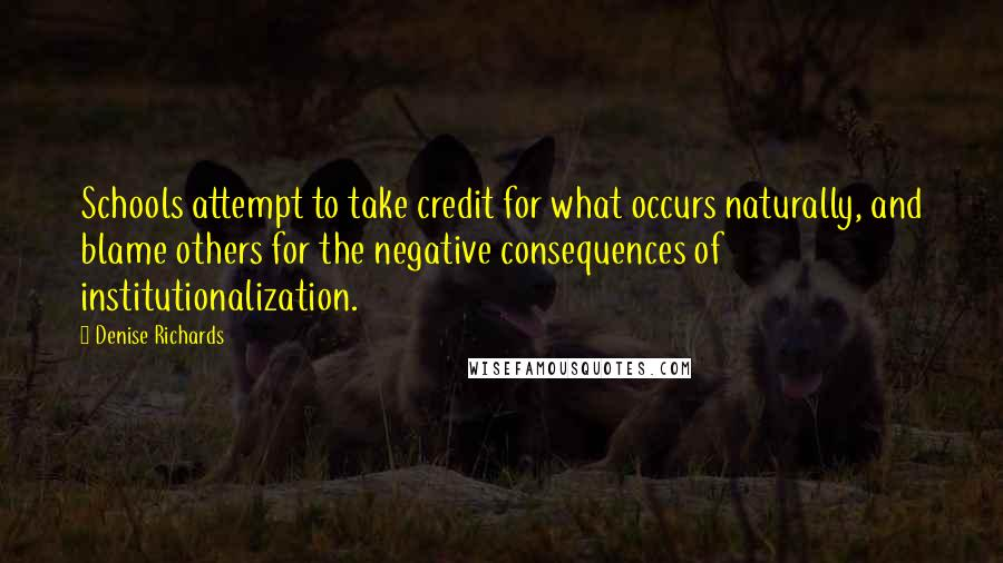 Denise Richards quotes: Schools attempt to take credit for what occurs naturally, and blame others for the negative consequences of institutionalization.