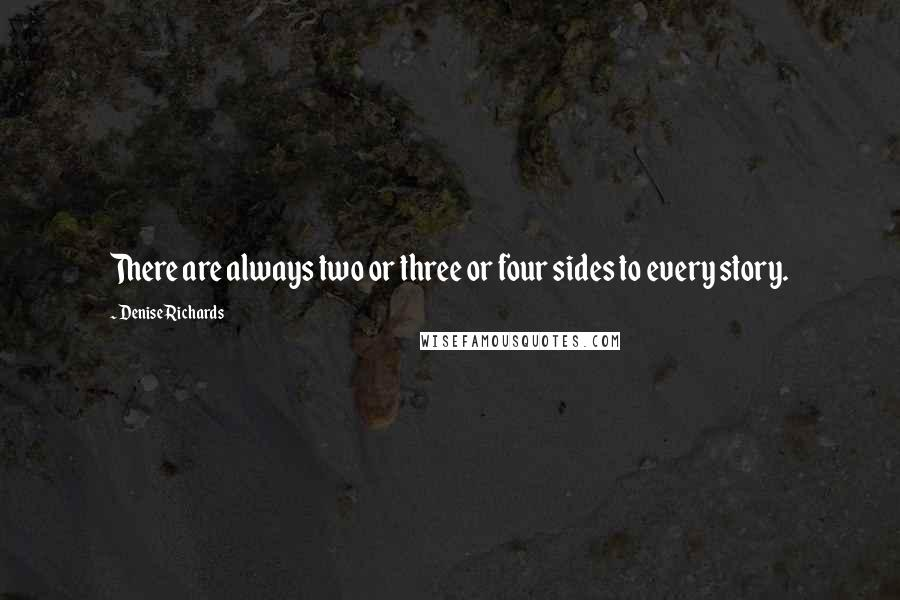 Denise Richards quotes: There are always two or three or four sides to every story.
