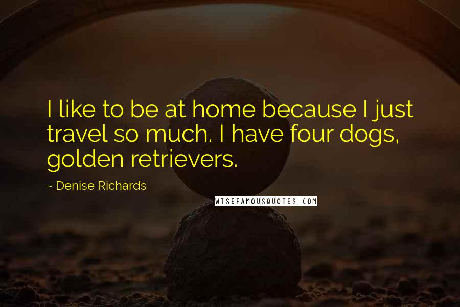 Denise Richards quotes: I like to be at home because I just travel so much. I have four dogs, golden retrievers.