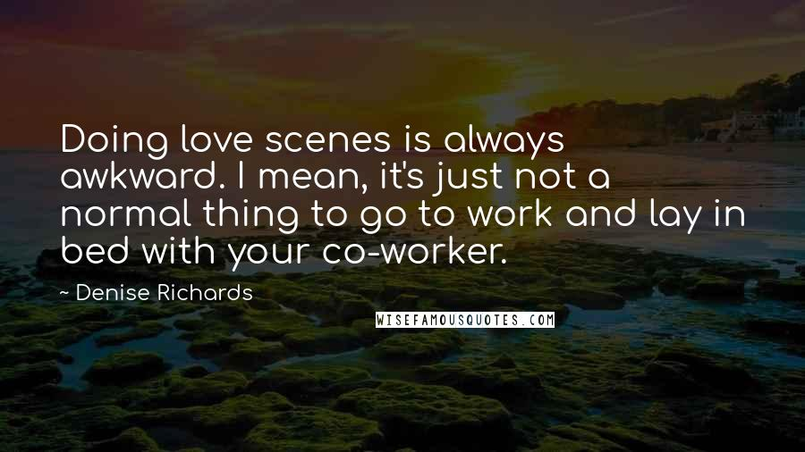 Denise Richards quotes: Doing love scenes is always awkward. I mean, it's just not a normal thing to go to work and lay in bed with your co-worker.
