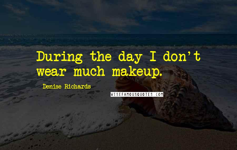 Denise Richards quotes: During the day I don't wear much makeup.