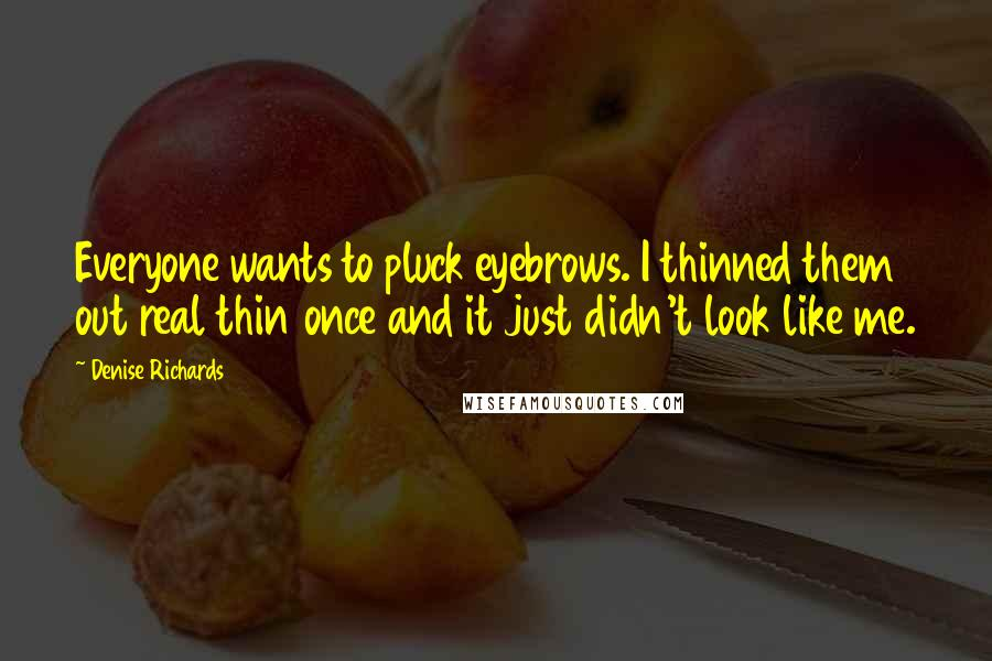 Denise Richards quotes: Everyone wants to pluck eyebrows. I thinned them out real thin once and it just didn't look like me.
