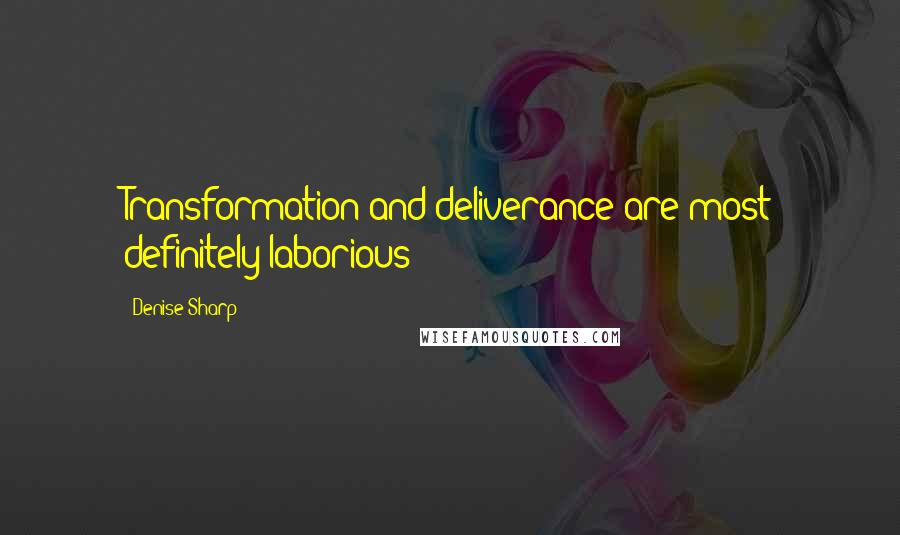 Denise Sharp quotes: Transformation and deliverance are most definitely laborious!!!