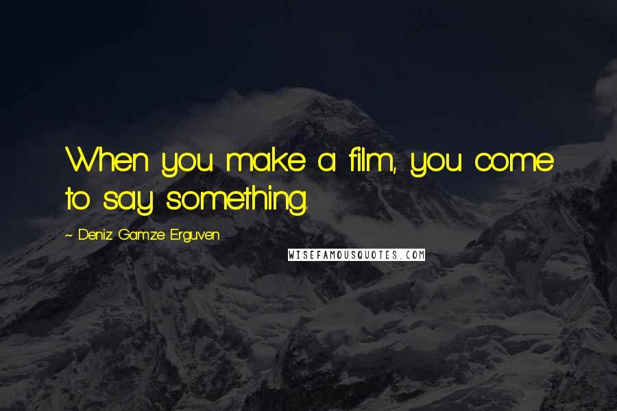 Deniz Gamze Erguven quotes: When you make a film, you come to say something.