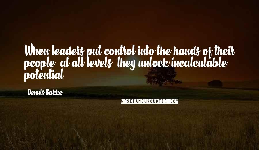 Dennis Bakke quotes: When leaders put control into the hands of their people, at all levels, they unlock incalculable potential.