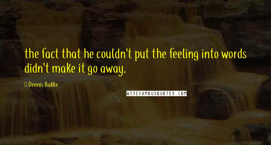 Dennis Bakke quotes: the fact that he couldn't put the feeling into words didn't make it go away.
