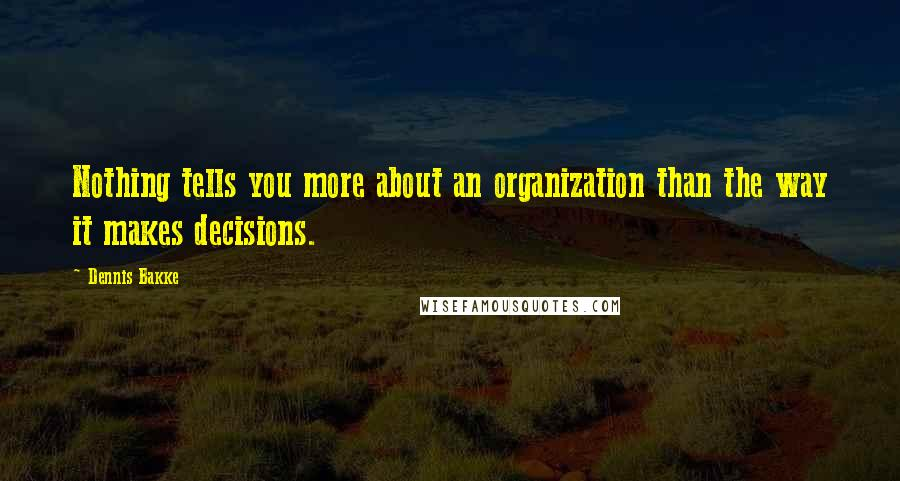 Dennis Bakke quotes: Nothing tells you more about an organization than the way it makes decisions.