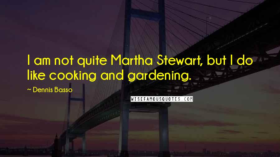Dennis Basso quotes: I am not quite Martha Stewart, but I do like cooking and gardening.