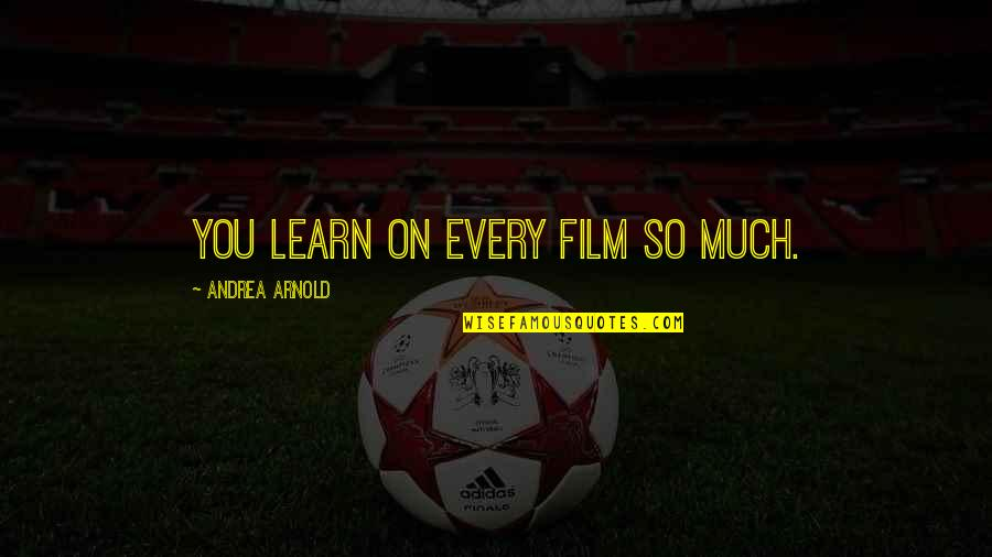 Dennis Bergkamp Arsenal Quotes By Andrea Arnold: You learn on every film so much.