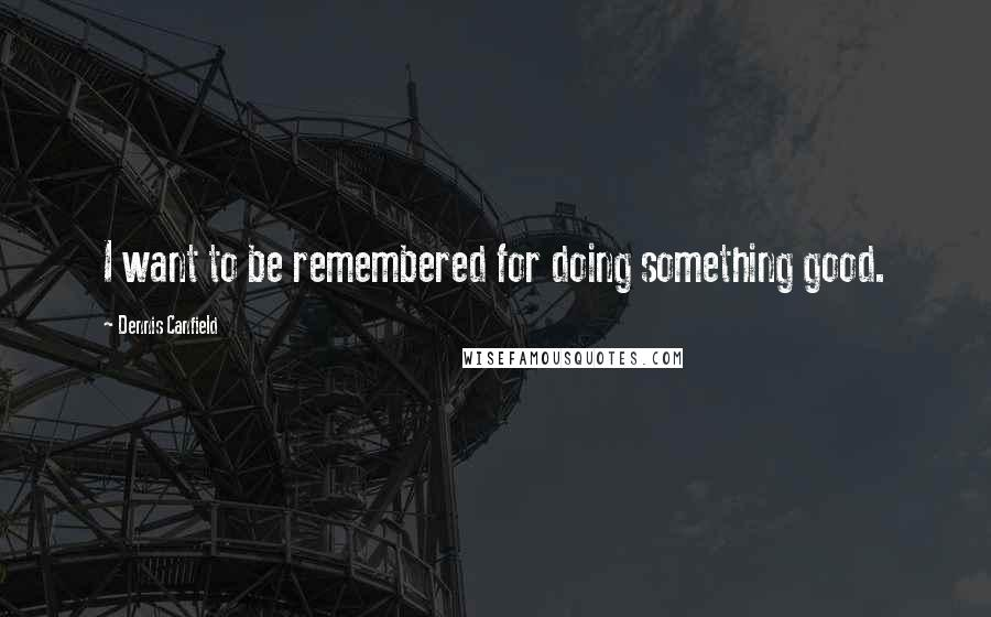 Dennis Canfield quotes: I want to be remembered for doing something good.