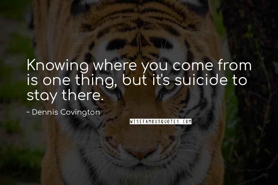 Dennis Covington quotes: Knowing where you come from is one thing, but it's suicide to stay there.