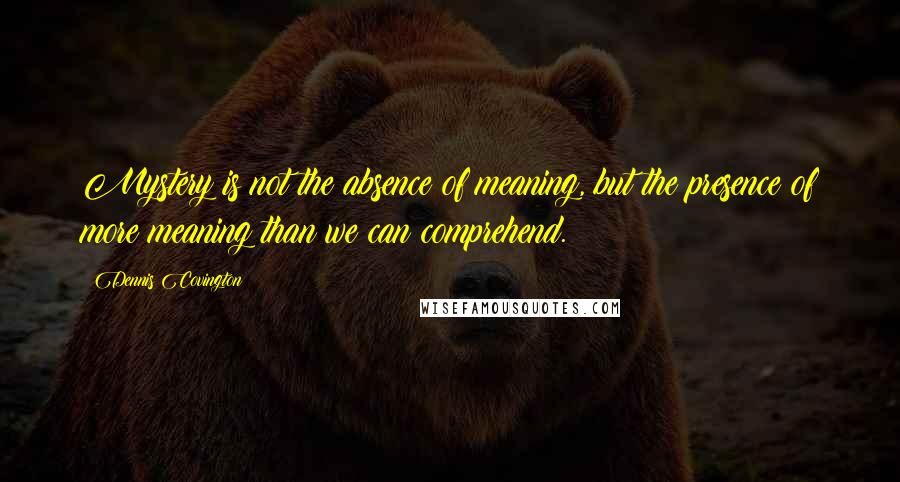 Dennis Covington quotes: Mystery is not the absence of meaning, but the presence of more meaning than we can comprehend.