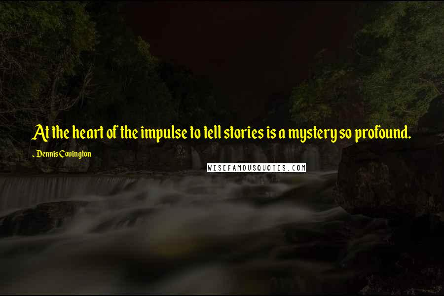 Dennis Covington quotes: At the heart of the impulse to tell stories is a mystery so profound.