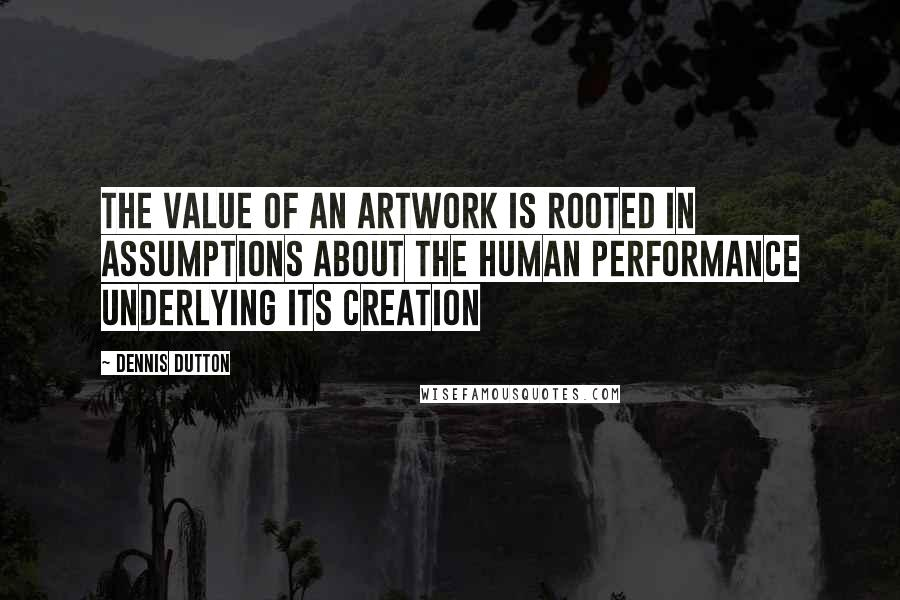 Dennis Dutton quotes: The value of an artwork is rooted in assumptions about the human performance underlying its creation