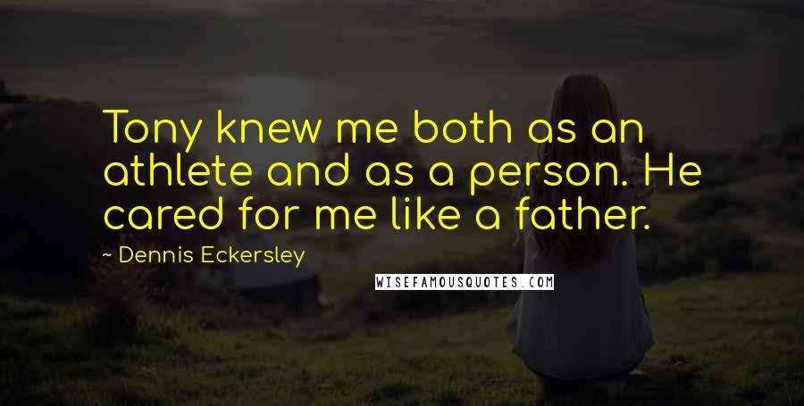 Dennis Eckersley quotes: Tony knew me both as an athlete and as a person. He cared for me like a father.