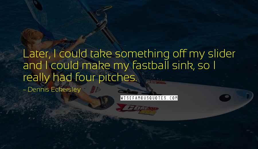 Dennis Eckersley quotes: Later, I could take something off my slider and I could make my fastball sink, so I really had four pitches.