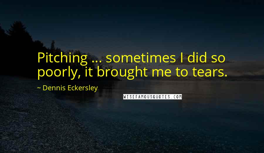 Dennis Eckersley quotes: Pitching ... sometimes I did so poorly, it brought me to tears.
