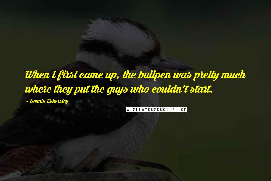 Dennis Eckersley quotes: When I first came up, the bullpen was pretty much where they put the guys who couldn't start.