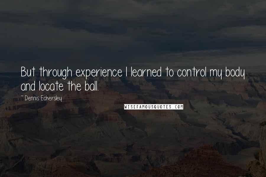 Dennis Eckersley quotes: But through experience I learned to control my body and locate the ball.