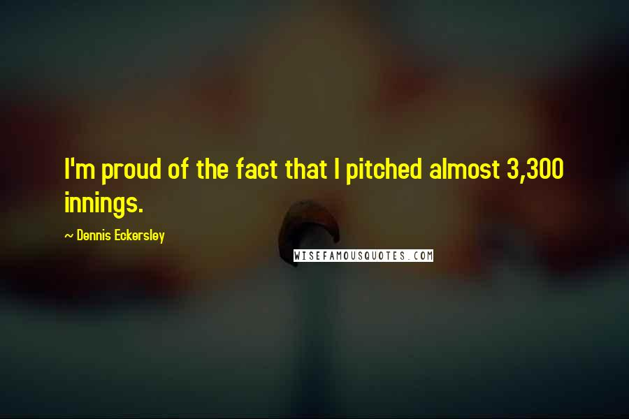 Dennis Eckersley quotes: I'm proud of the fact that I pitched almost 3,300 innings.