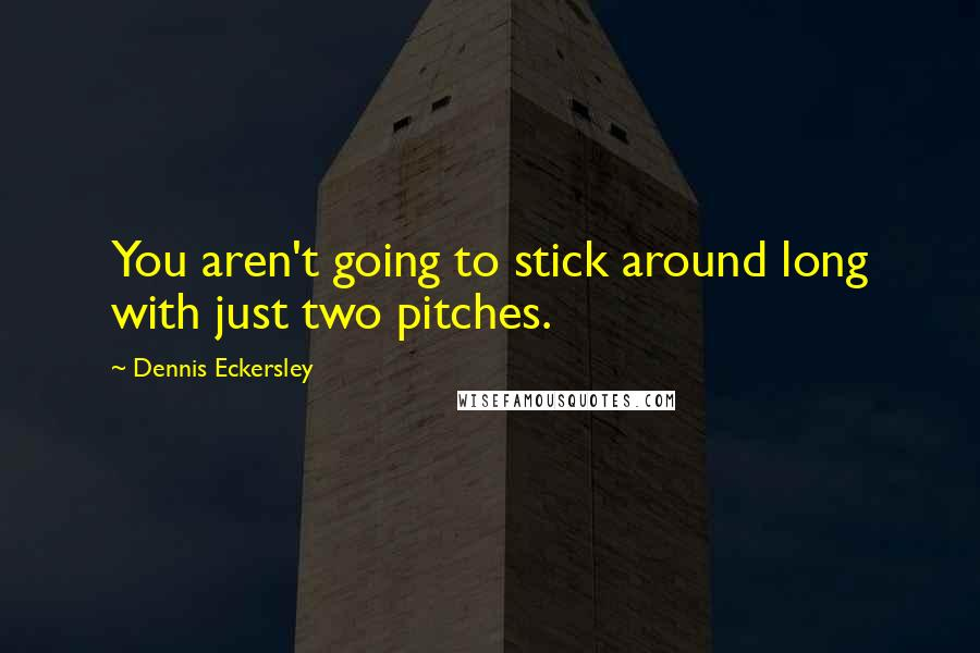 Dennis Eckersley quotes: You aren't going to stick around long with just two pitches.