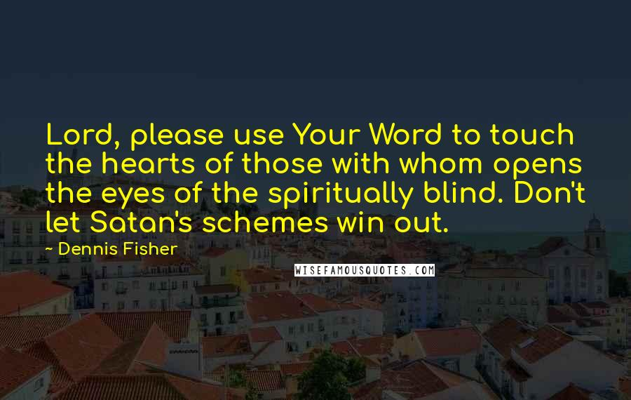 Dennis Fisher quotes: Lord, please use Your Word to touch the hearts of those with whom opens the eyes of the spiritually blind. Don't let Satan's schemes win out.